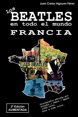 Los Beatles en todo el mundo: Francia - 2ª Edicion Aumentada: Discografia editada por Polydor / Odeon / Apple (1962-1970). Guia a todo color. (Volume 2)  [Perez, Juan Carlos Irigoyen] (Tapa Blanda)
