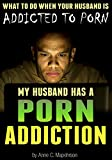 My Husband Has a Porn Addiction: What to Do When Your Husband is Addicted to Porn (Pornography)