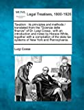 "Taxation: its principles and methods /  translated from the ""Scienza delle finanze"" of Dr. Luigi Cossa ; with an introduction and notes by Horace ... tax systems of New York and Pennsylvania."