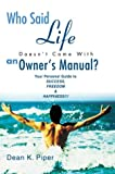 img - for Who Said Life Doesn't Come With an Owner's Manual?: Your Personal Guide to SUCCESS, FREEDOM & HAPPINESS!!! book / textbook / text book