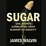 Sugar: The world corrupted, from slavery to obesity   James Walvin