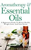 Aromatherapy And Essential Oils: A Beginners Guide To Better Health, Weight Loss, And Less Stress (Stress Busters, Stress Management Techniques, Stress Solutions,)