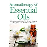 Aromatherapy And Essential Oils: A Beginners Guide To Better Health, Weight Loss, And Less Stress (Stress Busters, Stress Management Techniques, Stress Solutions,) ~ Vincent Miles