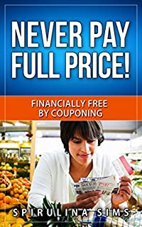 Never Pay Full Price! Financially Free By Couponing: 'how To Save Over $1000 A Year By Learning How To Coupon Like A Professional'.couponing101.budgeting, Coupon Books by spirulina sims ebook deal