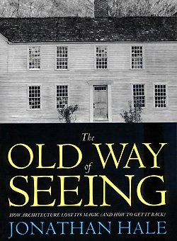 The Old Way of Seeing: How Architecture Lost Its Magic (and How to Get It Back), Hale, Jonathan