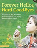 img - for Forever Hellos, Hard Good-Byes: Inspiration, Wit, & Wisdom from Courageous Kids Facing Life-Threatening Illness book / textbook / text book