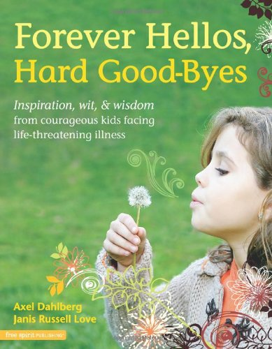 Forever Hellos, Hard Good-Byes: Inspiration, Wit, & Wisdom from Courageous Kids Facing Life-Threatening Illness