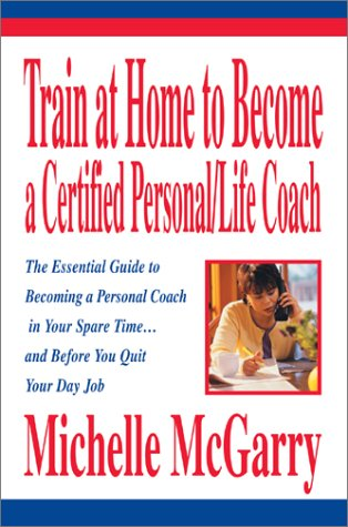 Train at Home to Become a Certified Personal/Life Coach: The Essential Guide to Becoming a Personal Coach in Your Spare