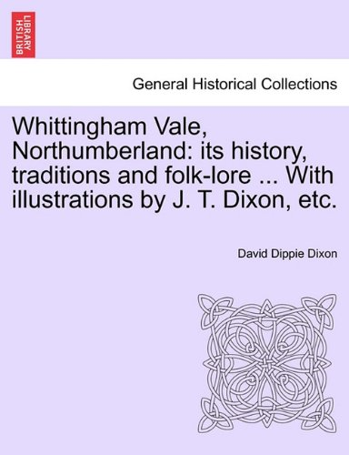 Whittingham Vale, Northumberland: its history, traditions and folk-lore ... With illustrations by J. T. Dixon, etc.