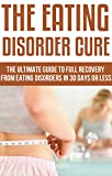 The Eating Disorder Cure: The Ultimate Guide to Full Recovery From Eating Disorders in 30 Days or Less: (self-help, health fitness and dieting, diets, weight loss diets, mental health)