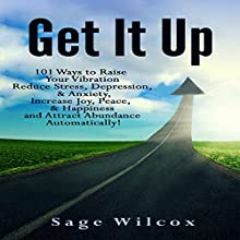 Get It Up: 101 Ways to Raise Your Vibration, Reduce Stress, Depression, & Anxiety, Increase Joy, Peace, & Happiness and Attract Abundance Automatically! Audiobook by Sage Wilcox Narrated by Leigh Ashman
