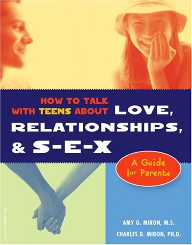 How to Talk With Teens About Love, Relationships, & S-E-X : A Guide for Parents, AMY G. MIRON, CHARLES D. MIRON