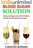 Blood Sugar Solution: Cleanse and Sugar detox with 27 Diabetic friendly Smoothie Recipes in 10 days!