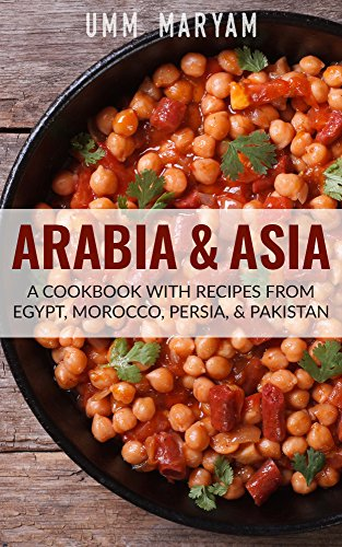 Arabia & Asia: A Cookbook With Recipes From Egypt, Morocco, Persia, & Pakistan by Umm Maryam
