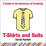 T-Shirts and Suits: A Guide to the Business of Creativity | David Parrish