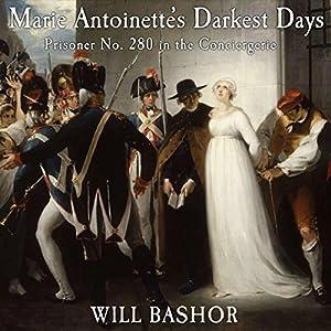 Marie Antoinette's Darkest Days: Prisoner No. 280 in the Conciergerie Hörbuch von Will Bashor Gesprochen von: Aaron Killian