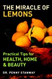 The Miracle of Lemons: Practical Tips for Health, Home & Beauty
