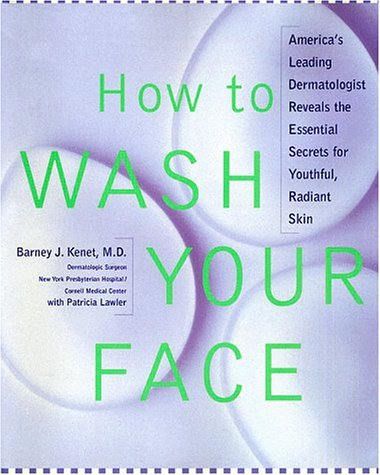 How to Wash Your Face : Americas Leading Dermatologist Reveals the Essential Secrets to Youthful, Radiant Skin, BARNEY J. KENET, PATRICIA LAWLER
