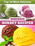 Top 50 Most Delicious Homemade Sorbet Recipes (Recipe Top 50's Book 11) (English Edition)