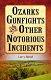 Ozarks Gunfights and Other Notorious Incidents (1589807030) by Wood, Larry