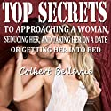 Top Secrets to Approaching a Woman, Seducing Her, and Taking Her on a Date or Getting Her into Bed [Second Edition] (       UNABRIDGED) by Colbert Bellevue Narrated by Jared Benjamin
