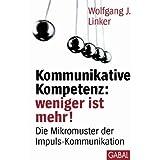 "Kommunikative Kompetenz: weniger ist mehr!: Die Mikromuster der Impuls-Kommunikationvon ""Wolfgang J. Linker"""