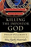 Killing the Imposter God: Philip Pullman&#39;s Spiritual Imagination in His Dark Materials
