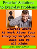 Practical Solutions to Everyday Problems - Staying Awake At Work After Your Annoying Neighbors Keep You Up All Night