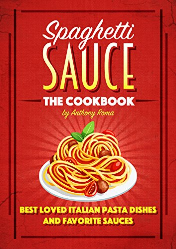 Spaghetti Sauce: The Cookbook - Best Loved Italian Pasta Dishes and Favorite Sauces by Anthony Roma