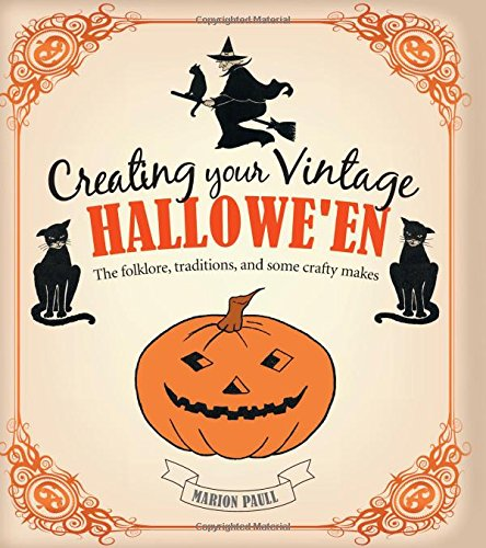Creating Your Vintage Hallowe'en: The Folklore, Traditions, and Some Crafty Makes - Marion Paull