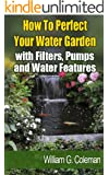 How To Perfect Your Water Garden with Pumps, Filters and Water Features (Water Garden Masters Series Book 4) (English Edition)