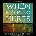 When Helping Hurts: How to Alleviate Poverty without Hurting the Poor...and Yourself (2009 Edition) (       UNABRIDGED) by Brian Fikkert Narrated by Danny Campbell