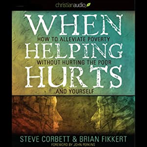 When Helping Hurts: How to Alleviate Poverty without Hurting the Poor...and Yourself (2009 Edition) | [Brian Fikkert]