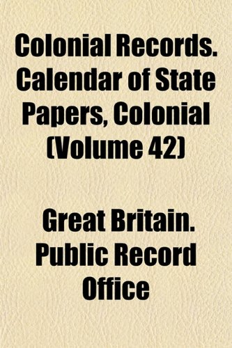 Colonial Records. Calendar of State Papers, Colonial (Volume 42)