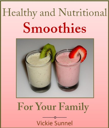 Healthy And Nutritional Smoothies For Your Family (Smoothie Recipes)