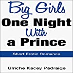 Big Girls One Night with a Prince: Short Erotic Romance | Ulriche Kacey Padraige