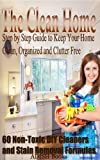 The Clean Home: Step by Step Guide to Keep Your Home Clean, Organized and Clutter Free;Declutter Your Life and Home;60 Non-Toxic DIY Cleaners and Stain Removal Formulas