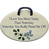 I Love You More Today Than Yesterday. Yesterday You Really Pissed Me Off. Ceramic wall plaques and art signs handmade exclusively by Mountain Meadows Pottery in the USA.