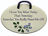 I Love You More Today Than Yesterday. Yesterday You Really Pissed Me Off. Ceramic wall plaques handmade in the USA for over 30 years.