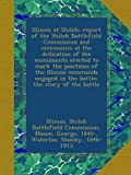 img - for Illinois at Shiloh; report of the Shiloh Battlefield Commission and ceremonies at the dedication of the monuments erected to mark the positions of the ... in the battle; the story of the battle book / textbook / text book