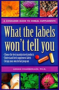 "What the Labels Won""t Tell You: A Consumer Guide to Herbal Supplements Logan Chamberlain PhD and Dr. Earl Mindell"