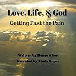Love, Life, & God: Getting Past the Pain | Renee Alter