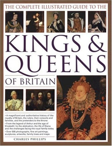 The Complete Illustrated Guide to the Kings & Queens of Britain: A Magnificent and Authoritative History of the Royalty of Britain, the Rulers, Their: ... and Families and the Pretenders to the Throne
