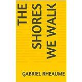 The Shores We Walk ~ Gabriel Rheaume