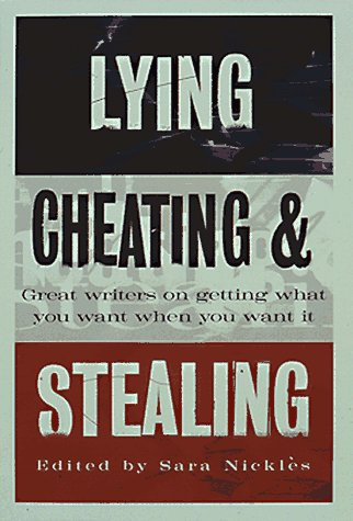 Lying, Cheating & Stealing : Great Writers on Getting What You Want When You Want It, Nickles,Sara