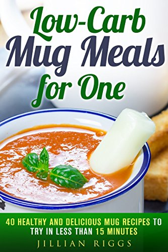 Low-Carb Mug Meals for One: 40 Healthy and Delicious Mug Recipes to Try in Less than 15 Minutes (Meals for Busy People) by Jillian Riggs