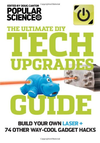 The Ultimate DIY Tech Upgrades Guide: Build Your Own Laser + 74 Other Way-Cool Gadget Hacks