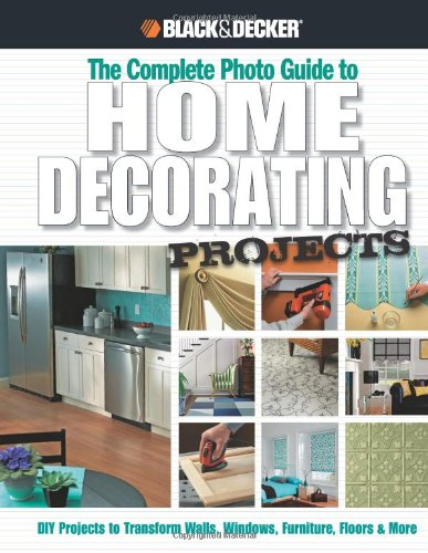 Black & Decker The Complete Photo Guide to Home Decorating Projects: DIY Projects to Transform Walls, Windows, Furniture, Floors & More (Black & Decker Complete Photo Guide)