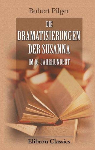 Die Dramatisierungen der Susanna im 16. Jahrhundert: Beitrag zur Entwicklungsgeschichte des deutschen Dramas