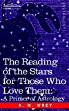 The Reading of the Stars for Those Who Love Them: A Primer of Astrology by A.M. Wrey